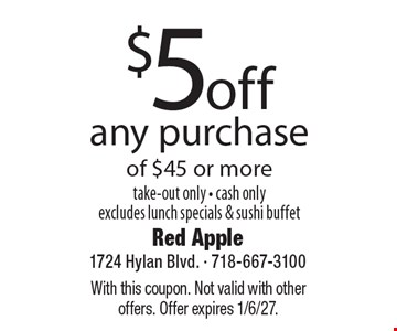 $5 off any purchase of $45 or more. Take-out only. Cash only. Excludes lunch specials & sushi buffet. With this coupon. Not valid with other offers. Offer expires 1/6/27.