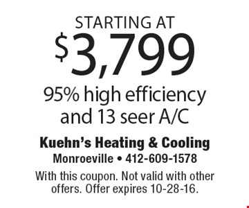 Starting at $3,799 95% high efficiency and 13 seer A/C. With this coupon. Not valid with other offers. Offer expires 10-28-16.