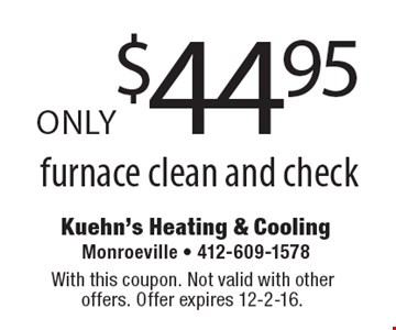 Furnace clean and check only $44.95. With this coupon. Not valid with other offers. Offer expires 12-2-16.