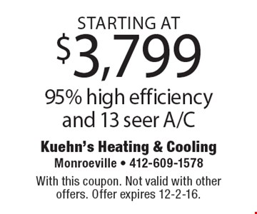 95% high efficiency and 13 seer A/C starting at $3,799. With this coupon. Not valid with other offers. Offer expires 12-2-16.