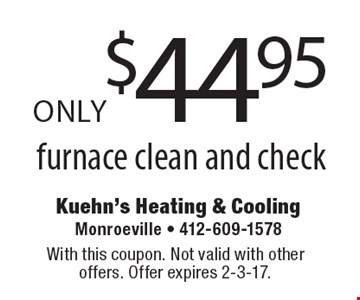 ONLY $44.95 furnace clean and check. With this coupon. Not valid with other offers. Offer expires 2-3-17.