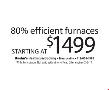 80% efficient furnaces Starting at $1499. With this coupon. Not valid with other offers. Offer expires 2-3-17.