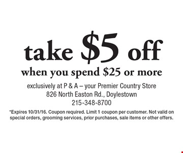 Take $5 off when you spend $25 or more. Expires 10/31/16. Coupon required. Limit 1 coupon per customer. Not valid on special orders, grooming services, prior purchases, sale items or other offers.
