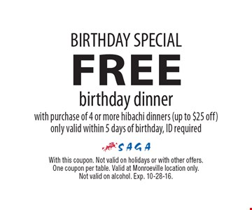 BIRTHDAY SPECIAL. Free birthday dinner with purchase of 4 or more hibachi dinners (up to $25 off). Only valid within 5 days of birthday, ID required. With this coupon. Not valid on holidays or with other offers. One coupon per table. Valid at Monroeville location only. Not valid on alcohol. Exp. 10-28-16.