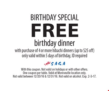 Birthday Special. Free birthday dinner with purchase of 4 or more hibachi dinners (up to $25 off). Only valid within 5 days of birthday, ID required. With this coupon. Not valid on holidays or with other offers. One coupon per table. Valid at Monroeville location only. Not valid between 12/20/16 & 12/31/16. Not valid on alcohol. Exp. 2-3-17.