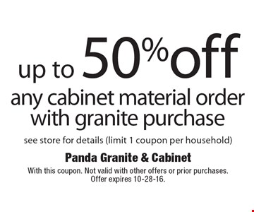 Up to 50% off any cabinet material order, with granite purchase, see store for details (limit 1 coupon per household). With this coupon. Not valid with other offers or prior purchases. Offer expires 10-28-16.