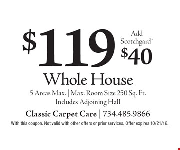 $119 Whole House. Add Scotchgard $40. 5 Areas Max.   Max. Room Size 250 Sq. Ft. Includes Adjoining Hall. With this coupon. Not valid with other offers or prior services. Offer expires 10/21/16.