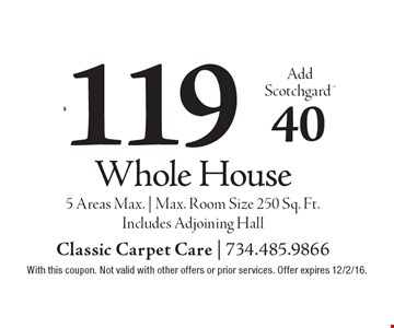 $119 Whole House Add Scotchgard $40. 5 Areas Max.   Max. Room Size 250 Sq. Ft. Includes Adjoining Hall. With this coupon. Not valid with other offers or prior services. Offer expires 12/2/16.