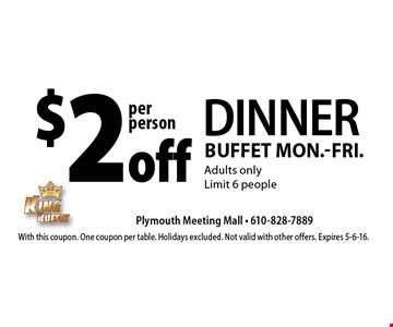 $2 off DINNER Buffet. Mon.-Fri.Adults only. Limit 6 people. With this coupon. One coupon per table. Holidays excluded. Not valid with other offers. Expires 5-6-16.