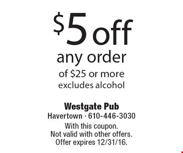 $5 off any order of $25 or more-excludes alcohol. With this coupon.Not valid with other offers. Offer expires 12/31/16.