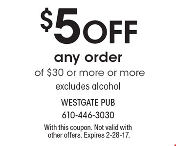 $5 Off any order of $30 or more or more excludes alcohol. With this coupon. Not valid with other offers. Expires 2-28-17.
