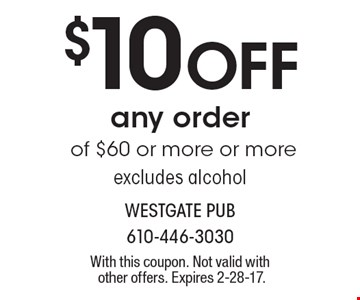 $10 Off any order of $60 or more or more excludes alcohol. With this coupon. Not valid with other offers. Expires 2-28-17.