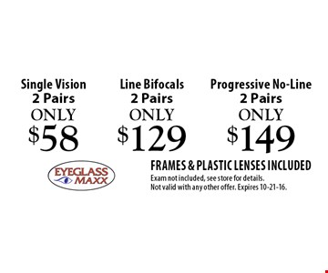 Only $58 Single Vision 2 Pairs. Only $129 Line Bifocals 2 Pairs. Only $149 Progressive No-Line 2 Pairs. Frames & plastic lenses included Exam not included, see store for details. Not valid with any other offer. Expires 10-21-16.