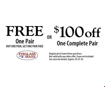 Free One Pair. Buy One pair, Get One Pair Free OR $100 off One Complete Pair. Regular price frame & lens purchase. Not valid with any other offer. Exam not included. See store for details. Expires 10-21-16.