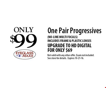 Only $99 One Pair Progressives (No-line multi focals). Includes frame & plastic lenses. Upgrade to HD Digital for or only $69. Not valid with any other offer. Exam not included. See store for details. Expires 10-21-16.