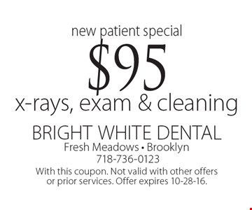 new patient special $95 x-rays, exam & cleaning. With this coupon. Not valid with other offers or prior services. Offer expires 10-28-16.