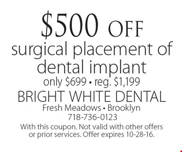 $500 off surgical placement of dental implant only $699 • reg. $1,199. With this coupon. Not valid with other offers or prior services. Offer expires 10-28-16.