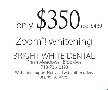 only $350 Zoom! whitening. Reg. $489. With this coupon. Not valid with other offers or prior services.
