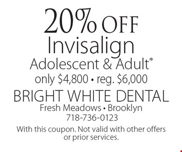20% off Invisalign Adolescent & Adult. Only $4,800. Reg. $6,000. With this coupon. Not valid with other offers or prior services.