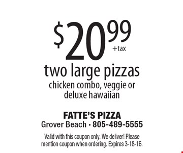 $20.99 two large pizzas chicken combo, veggie or deluxe hawaiian. Valid with this coupon only. We deliver! Please mention coupon when ordering. Expires 3-18-16.