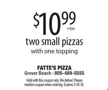 $10.99 plus tax. For two small pizzas with one topping. Valid with this coupon only. We deliver! Please mention coupon when ordering. Expires 3-18-16.