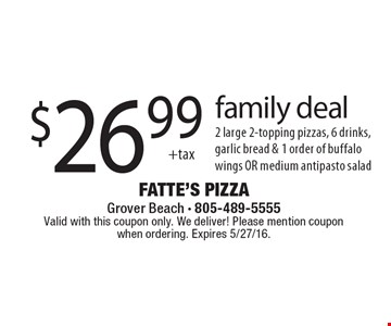 family deal $26.992 large 2-topping pizzas, 6 drinks, garlic bread & 1 order of buffalo wings OR medium antipasto salad. Valid with this coupon only. We deliver! Please mention coupon when ordering. Expires 5/27/16.