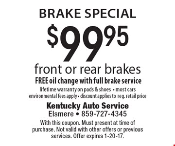 brake special $99.95 front or rear brakesFREE oil change with full brake servicelifetime warranty on pads & shoes- most cars environmental fees apply - discount applies toreg. retail price. With this coupon. Must present at time of purchase. Not valid with other offers or previous services. Offer expires 1-20-17.