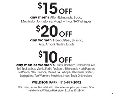 $10 Off any men or women's Clarks, Florsheim, Timberland, Ara, Soft Spot, Aetrex, Vionic, Earth, Rockport, Birkenstock, Hush Puppies, Bostonian, New Balance, Merrell, SAS Whisper, Beautifeel, Trotters, Spring Step, Toe Warmers, Mephisto Shoes, Boots Or Sneakers. With this coupon. Not valid with other offers or prior purchases. Offer valid only at Williston Park store. Expires 10-28-16.
