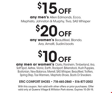 $10 Off any men or women's Clarks, Florsheim, Timberland, Ara, Soft Spot, Aetrex, Vionic, Earth, Rockport, Birkenstock, Hush Puppies, Bostonian, New Balance, Merrell, SAS Whisper, Beautifeel, Trotters, Spring Step, Toe Warmers, Mephisto Shoes, Boots Or Sneakers. With this coupon. Not valid with other offers or prior purchases. Offer valid only at Queens Village & Williston Park stores. Expires 10-28-16.