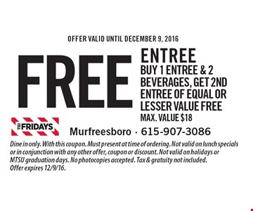 Free entree. Buy 1 entree & 2 beverages, get 2nd entree of equal or lesser value free. Max. Value $18. Dine in only. With this coupon. Must present at time of ordering. Not valid on lunch specials or in conjunction with any other offer, coupon or discount. Not valid on holidays or MTSU graduation days. No photocopies accepted. Tax & gratuity not included. Offer expires 12/9/16.