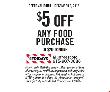 $5 off any food purchase of $20 or more. Dine in only. With this coupon. Must present at time of ordering. Not valid in conjunction with any other offer, coupon or discount. Not valid on holidays or MTSU graduation days. No photocopies accepted. Tax & gratuity not included. Offer expires 12/9/16.