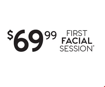 $69.99 FIRST FACIAL SESSION*.