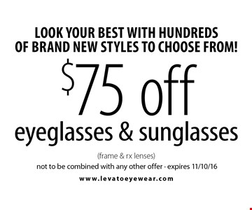 Look your best with hundreds of brand new styles to choose from! $75 off eyeglasses & sunglasses (frame & rx lenses). Not to be combined with any other offer. Expires 11/10/16.