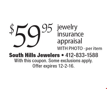 $59.95 jewelry insurance appraisal. WITH PHOTO. Per item. With this coupon. Some exclusions apply. Offer expires 12-2-16.