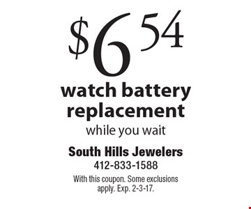 $6.54 watch battery replacement while you wait. With this coupon. Some exclusions apply. Exp. 2-3-17.