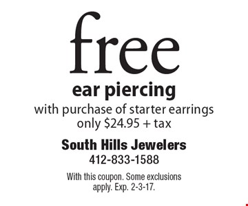 Free ear piercing with purchase of starter earrings only $24.95 + tax. With this coupon. Some exclusions apply. Exp. 2-3-17.