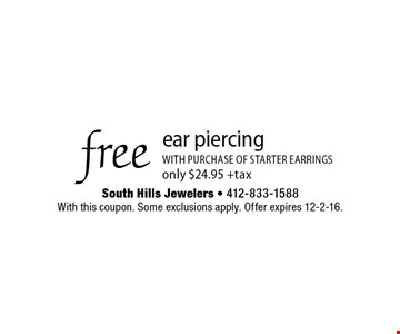 Free ear piercing with purchase of starter earrings only $24.95 + tax. With this coupon. Some exclusions apply. Offer expires 12-2-16.