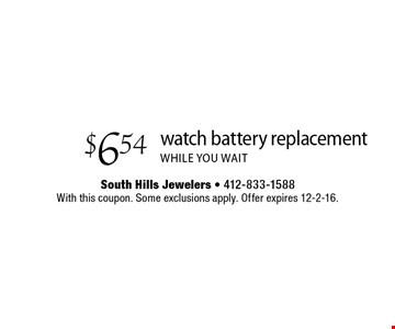 $6.54 watch battery replacement while you wait. With this coupon. Some exclusions apply. Offer expires 12-2-16.