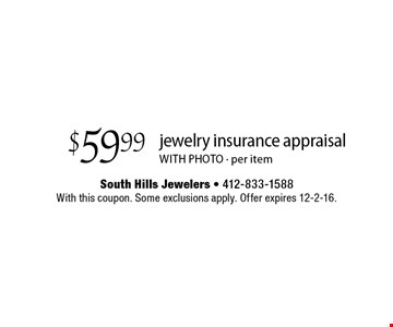 $59.99 jewelry insurance appraisal WITH PHOTO - per item. With this coupon. Some exclusions apply. Offer expires 12-2-16.