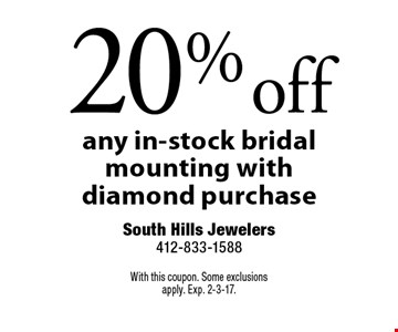 20% off any in-stock bridal mounting with diamond purchase. With this coupon. Some exclusions apply. Exp. 2-3-17.