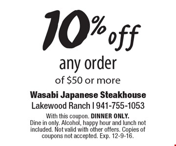 10% off any order of $50 or more. With this coupon. DINNER ONLY.Dine in only. Alcohol, happy hour and lunch not included. Not valid with other offers. Copies of coupons not accepted. Exp. 12-9-16.