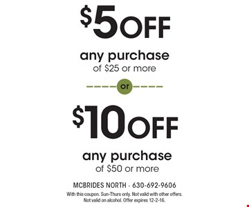 $5 OFF any purchase of $25 or more OR $10 OFF any purchase of $50 or more. With this coupon. Sun-Thurs only. Not valid with other offers. Not valid on alcohol. Offer expires 12-2-16.
