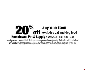 20% off any one item excludes cat and dog food. Must present coupon. Limit 1 store coupon per customer/per day. Not valid with food club. Not valid with prior purchases, price match or other in store offers. Expires 12-16-16.