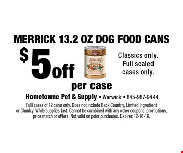 Merrick 13.2 oz dog food cans! $5 off per case. Classics only. Full sealed cases only. Full cases of 12 cans only. Does not include Back Country, Limited Ingredient or Chunky. While supplies last. Cannot be combined with any other coupons, promotions,price match or offers. Not valid on prior purchases. Expires 12-16-16.