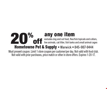 20% off any one item excludes dog and cat food, flea/tick topicals and collars, live animals, cat litter, fish tanks and small animal cages. Must present coupon. Limit 1 store coupon per customer/per day. Not valid with food club. Not valid with prior purchases, price match or other in store offers. Expires 1-20-17.