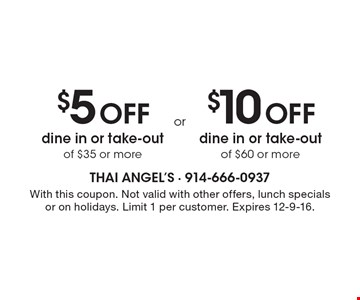 $5 Off dine in or take-out of $35 or more. $10 Off dine in or take-out of $60 or more. . With this coupon. Not valid with other offers, lunch specials or on holidays. Limit 1 per customer. Expires 12-9-16.