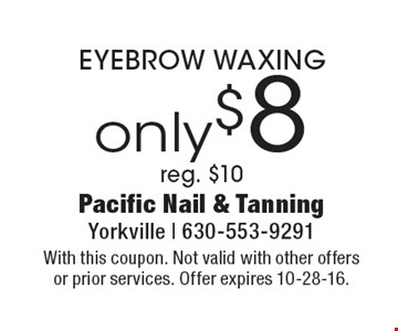 Only $8 EYEBROW WAXING reg. $10. With this coupon. Not valid with other offers or prior services. Offer expires 10-28-16.