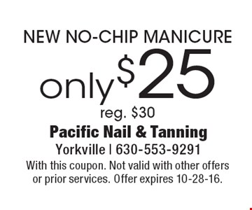 Only $25 NEW NO-CHIP MANICURE reg. $30. With this coupon. Not valid with other offers or prior services. Offer expires 10-28-16.