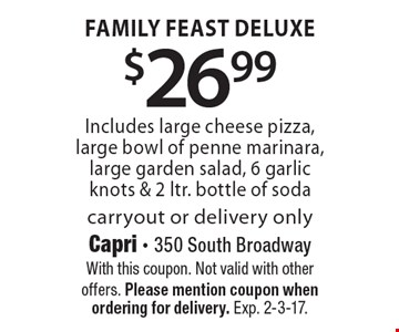 $26.99 for a Family Feast Deluxe. Includes large cheese pizza, large bowl of penne marinara, large garden salad, 6 garlic knots & 2 ltr. bottle of soda. Carryout or delivery only. With this coupon. Not valid with other offers. Please mention coupon when ordering for delivery. Exp. 2-3-17.