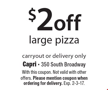 $2 off large pizza. Carryout or delivery only. With this coupon. Not valid with other offers. Please mention coupon when ordering for delivery. Exp. 2-3-17.